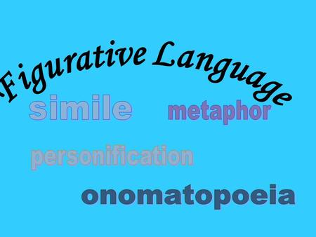 Figurative Language simile metaphor personification onomatopoeia.