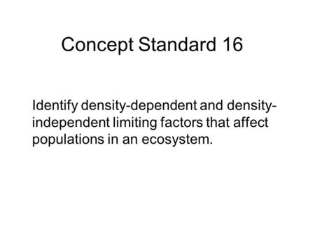 Concept Standard 16 Identify density-dependent and density- independent limiting factors that affect populations in an ecosystem.