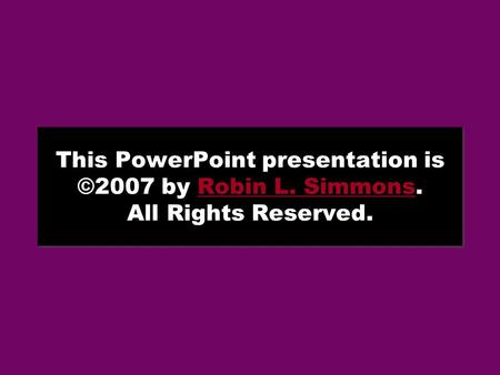 This PowerPoint presentation is ©2007 by Robin L. Simmons. All Rights Reserved.Robin L. Simmons This PowerPoint presentation is ©2007 by Robin L. Simmons.