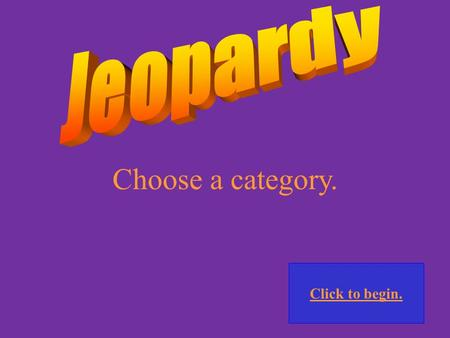 Choose a category. Click to begin. Click here for Final Jeopardy.
