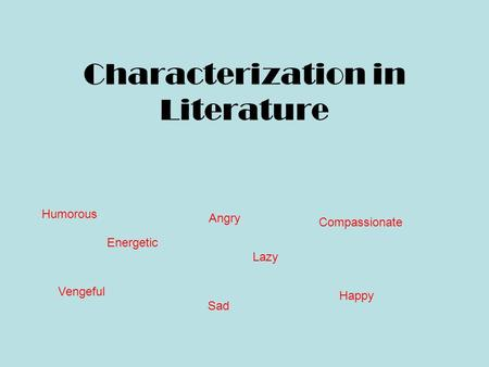 Characterization in Literature Humorous Angry Compassionate Vengeful Sad Happy Lazy Energetic.