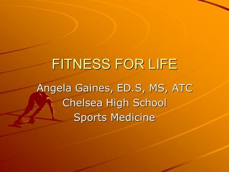 FITNESS FOR LIFE Angela Gaines, ED.S, MS, ATC Chelsea High School Sports Medicine.