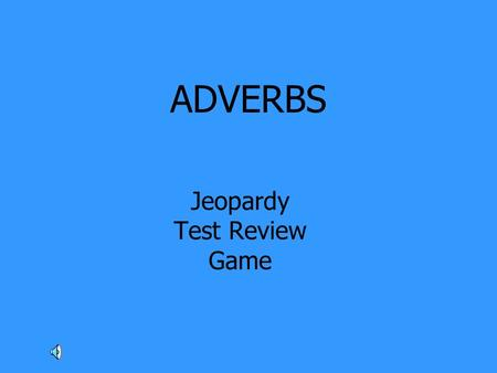 ADVERBS Jeopardy Test Review Game. Adverbs Modify Adjectives Adverbs Modify Adverbs Adverbs Modify Verbs Find The Adverb Or Adjective 100 200 300 400.