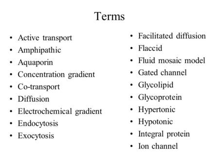 Terms Active transport Amphipathic Aquaporin Concentration gradient Co-transport Diffusion Electrochemical gradient Endocytosis Exocytosis Facilitated.