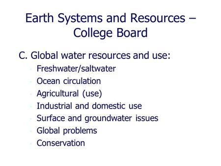 Earth Systems and Resources – College Board C. Global water resources and use: Freshwater/saltwater Ocean circulation Agricultural (use) Industrial and.