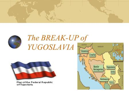 The BREAK-UP of YUGOSLAVIA. Yugoslavia From its creation in 1918 until the country broke apart in the early 1990s, Yugoslavia was a multinational state.