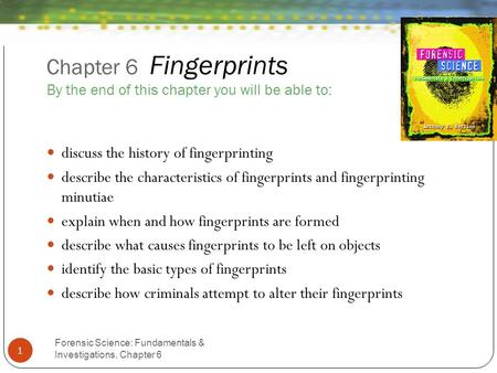 Chapter 6 Fingerprints By the end of this chapter you will be able to: Forensic Science: Fundamentals & Investigations, Chapter 6 1 discuss the history.