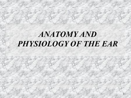 ANATOMY AND PHYSIOLOGY OF THE EAR