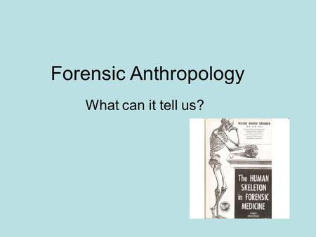 Forensic Anthropology What can it tell us?. Vocabulary 1.Anthropology – the scientific study of the origins and behavior as well as the physical, social,