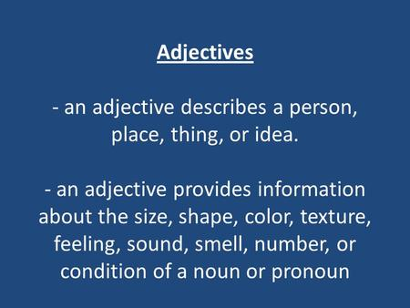 Adjectives - an adjective describes a person, place, thing, or idea. - an adjective provides information about the size, shape, color, texture, feeling,