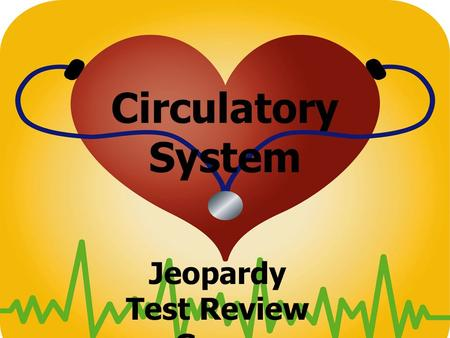 Circulatory System Jeopardy Test Review Game. Blood Vessels CirculationHeartBlood Pressure Cardio- vascular Disease 100 200 300 400 500.