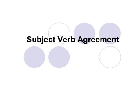 Subject Verb Agreement. Rules of Agreement A verb should agree with its subject in number 1. Singular subjects take singular verbs. My grandfather trains.