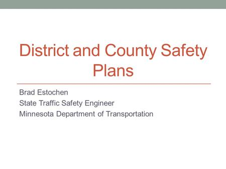 District and County Safety Plans Brad Estochen State Traffic Safety Engineer Minnesota Department of Transportation.