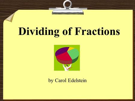 Dividing of Fractions by Carol Edelstein When would you divide fractions? One example is when you are trying to figure out how many episodes of your.