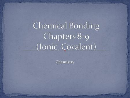 Chemical Bonding Chapters 8-9 (Ionic, Covalent)