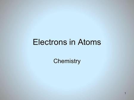 1 Electrons in Atoms Chemistry. 2 Electrons in Atoms Objectives 1. Compare the wave and particle models of light. 2. Define a quantum of energy and explain.