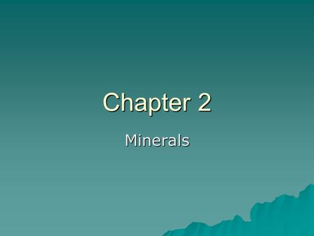 Chapter 2 Minerals. Matter Solid – rocks and minerals Solid – rocks and minerals Liquid – oceans, rivers, lakes Liquid – oceans, rivers, lakes Gas – atmosphere.