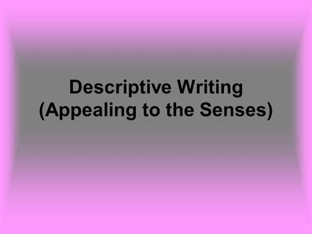 Descriptive Writing (Appealing to the Senses). Descriptive writing creates a vivid picture in words of a person, object, or scene. Details that appeal.