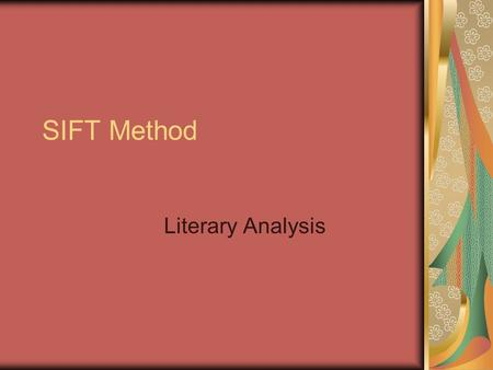 SIFT Method Literary Analysis. Purpose Strategy to derive meaning from a text Analyze literature Sift through the parts to comprehend the whole.
