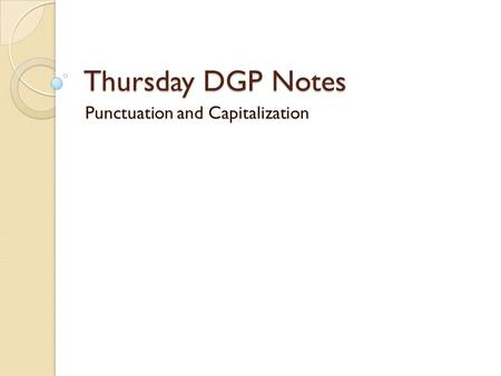 Thursday DGP Notes Punctuation and Capitalization.