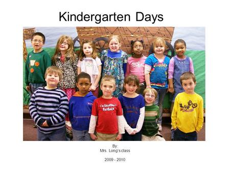 Kindergarten Days By: Mrs. Longs class 2009 - 2010.