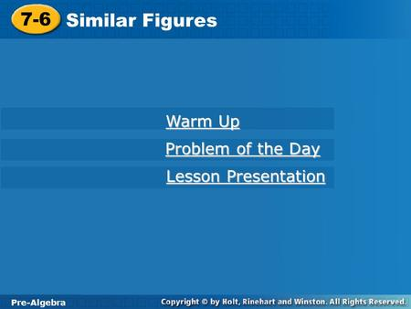Pre-Algebra 7-6 Similar Figures 7-6 Similar Figures Pre-Algebra Warm Up Warm Up Problem of the Day Problem of the Day Lesson Presentation Lesson Presentation.