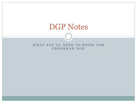 WHAT YOULL NEED TO KNOW FOR FRESHMAN DGP DGP Notes.