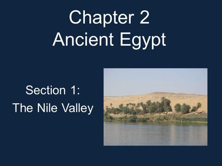 Chapter 2 Ancient Egypt Section 1: The Nile Valley.