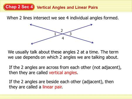 Chap 2 Sec 4 Vertical Angles and Linear Pairs When 2 lines intersect we see 4 individual angles formed. 1 2 3 4 We usually talk about these angles 2 at.