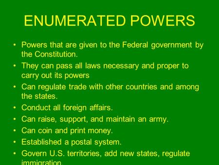 ENUMERATED POWERS Powers that are given to the Federal government by the Constitution. They can pass all laws necessary and proper to carry out its powers.