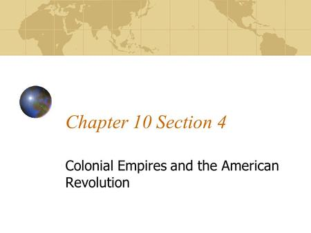 Chapter 10 Section 4 Colonial Empires and the American Revolution.