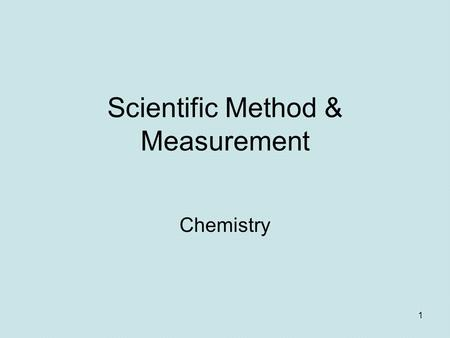 1 Scientific Method & Measurement Chemistry. Scientific Method Observation Hypothesis Experiment Theory Law If hypothesis is false, propose new hypothesis.