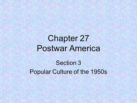 Chapter 27 Postwar America Section 3 Popular Culture of the 1950s.