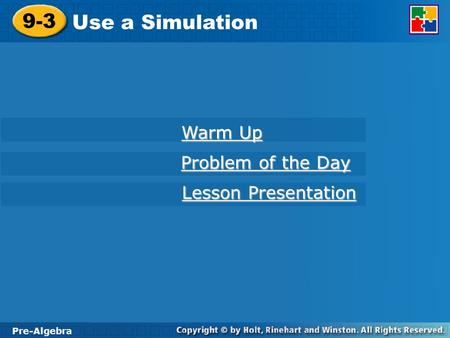 Pre-Algebra 9-3 Use a Simulation 9-3 Use a Simulation Pre-Algebra Warm Up Warm Up Problem of the Day Problem of the Day Lesson Presentation Lesson Presentation.