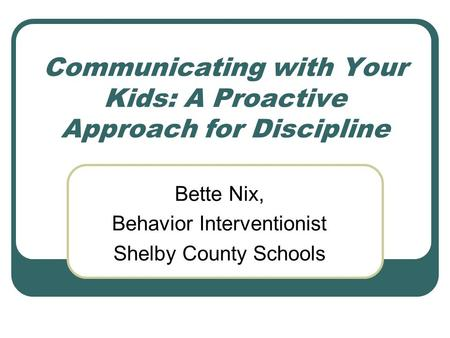 Communicating with Your Kids: A Proactive Approach for Discipline Bette Nix, Behavior Interventionist Shelby County Schools.