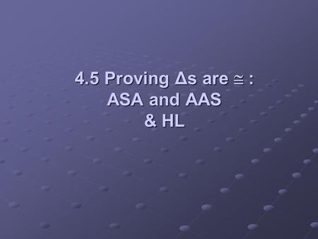 4.5 Proving Δs are : ASA and AAS & HL. Objectives: Use the ASA Postulate to prove triangles congruentUse the ASA Postulate to prove triangles congruent.