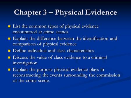 Chapter 3 – Physical Evidence List the common types of physical evidence encountered at crime scenes List the common types of physical evidence encountered.