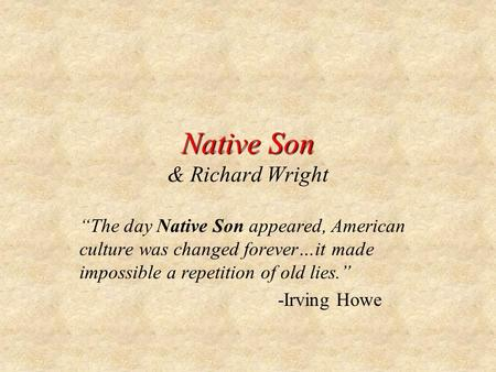The day Native Son appeared, American culture was changed forever…it made impossible a repetition of old lies. -Irving Howe.