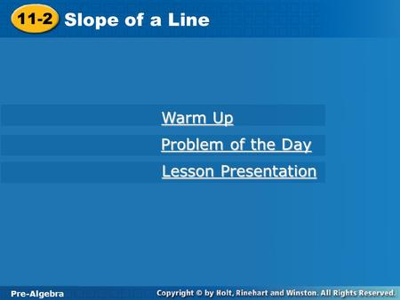 Pre-Algebra 11-2 Slope of a Line 11-2 Slope of a Line Pre-Algebra Warm Up Warm Up Problem of the Day Problem of the Day Lesson Presentation Lesson Presentation.
