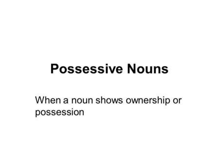 Possessive Nouns When a noun shows ownership or possession.