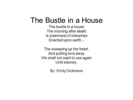 The Bustle in a House The bustle in a house The morning after death Is solemnest of industries Enacted upon earth, - The sweeping up the heart, And putting.
