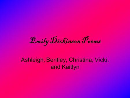 Emily Dickinson Poems Ashleigh, Bentley, Christina, Vicki, and Kaitlyn.