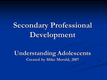 Secondary Professional Development Understanding Adolescents Created by Mike Merold, 2007.