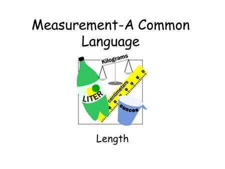 Measurement-A Common Language Length A Standard Measurement System The Metric System.