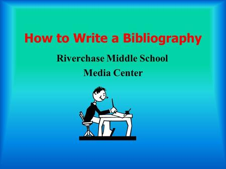 How to Write a Bibliography Riverchase Middle School Media Center.