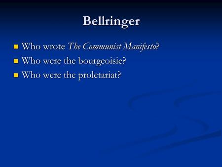Bellringer Who wrote The Communist Manifesto? Who wrote The Communist Manifesto? Who were the bourgeoisie? Who were the bourgeoisie? Who were the proletariat?
