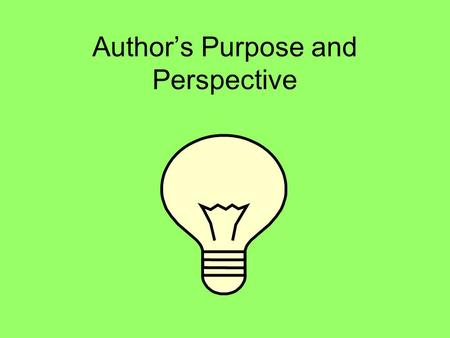 Authors Purpose and Perspective. An author has a purpose for writing. An author may write to entertain. An author may write to inform. An author may write.
