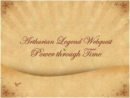 Arthurian Legend Webquest Power through Time. Introduction Many Legends, myths, and stories have continued to be told, re-told, and adapted in modern.