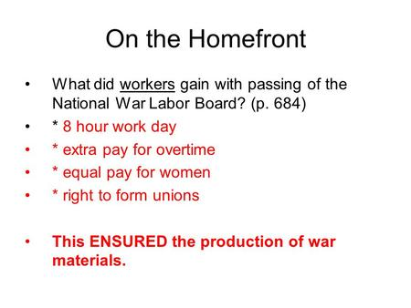 On the Homefront What did workers gain with passing of the National War Labor Board? (p. 684) * 8 hour work day * extra pay for overtime * equal pay for.