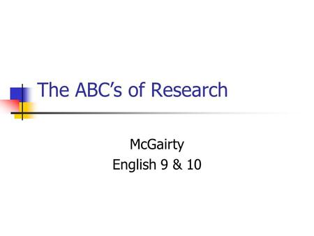 The ABCs of Research McGairty English 9 & 10. The Steps to a Successful Research Paper 1.Decide on your topic. 2.Find and document your sources with good.